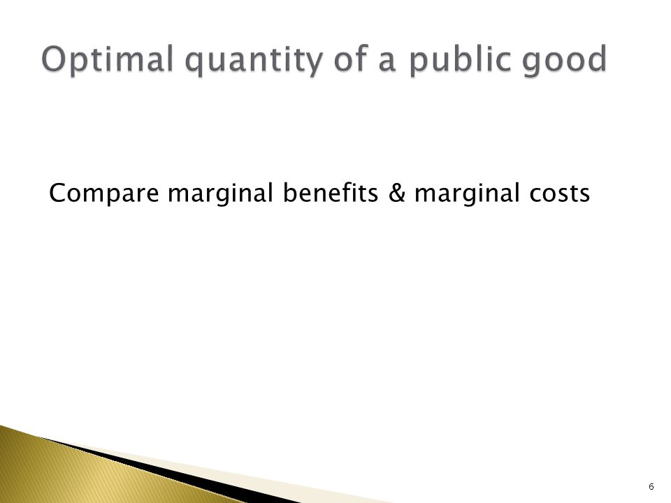 Compare marginal benefits & marginal costs 6