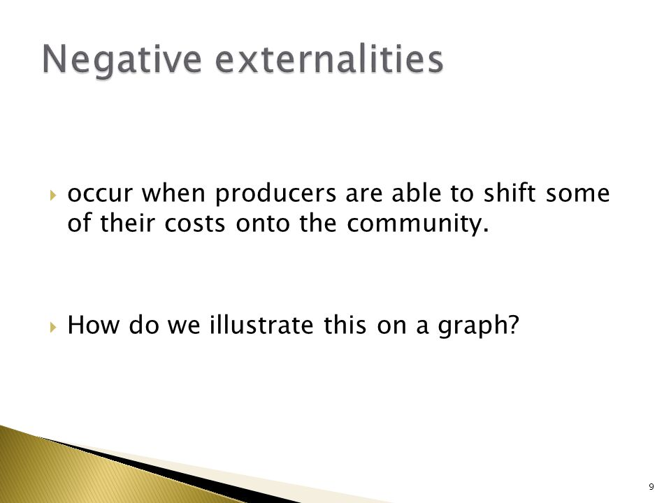 occur when producers are able to shift some of their costs onto the community. How do we illustrate this on a graph? 9