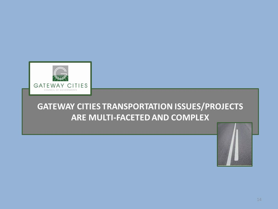 GATEWAY CITIES TRANSPORTATION ISSUES/PROJECTS ARE MULTI-FACETED AND COMPLEX 14