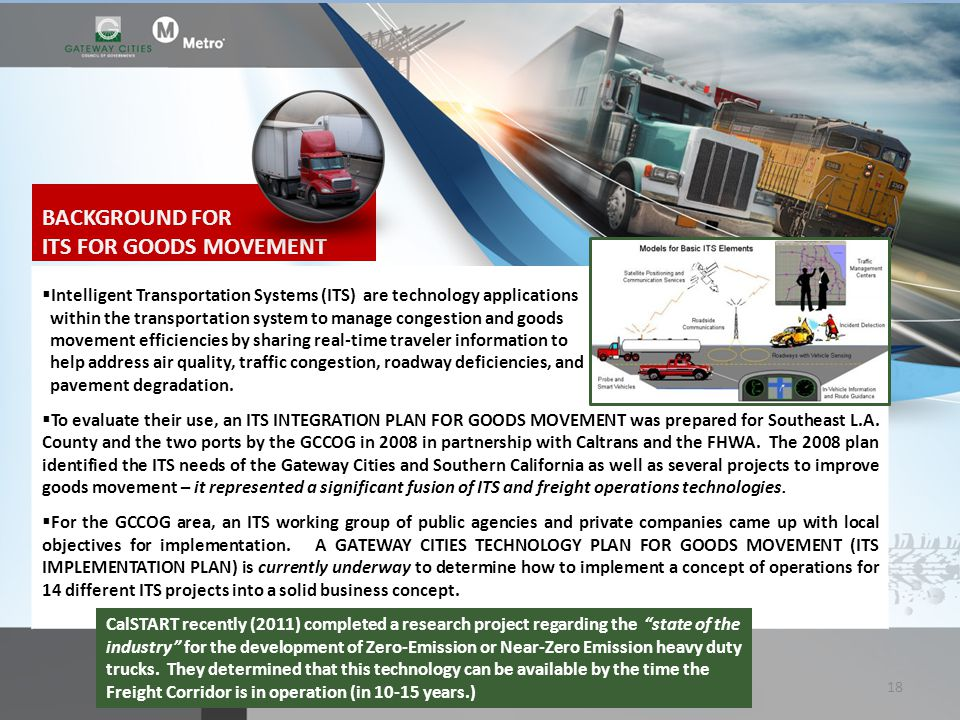 BACKGROUND FOR ITS FOR GOODS MOVEMENT Intelligent Transportation Systems (ITS) are technology applications within the transportation system to manage congestion and goods movement efficiencies by sharing real-time traveler information to help address air quality, traffic congestion, roadway deficiencies, and pavement degradation.