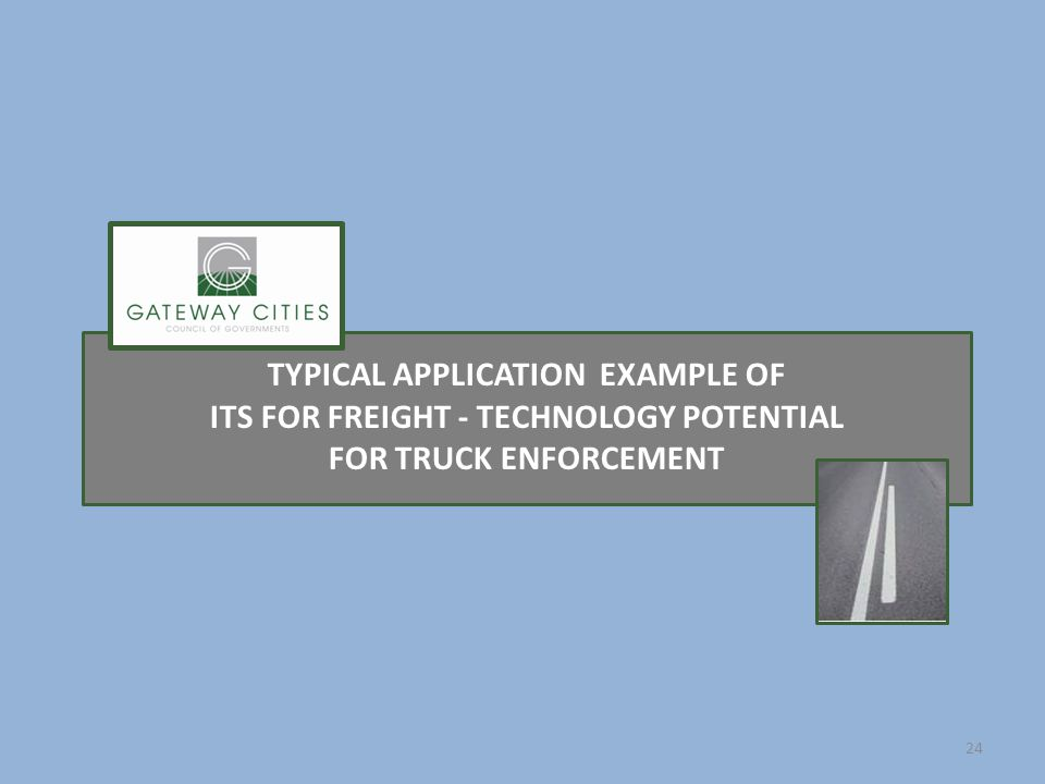 TYPICAL APPLICATION EXAMPLE OF ITS FOR FREIGHT - TECHNOLOGY POTENTIAL FOR TRUCK ENFORCEMENT 24