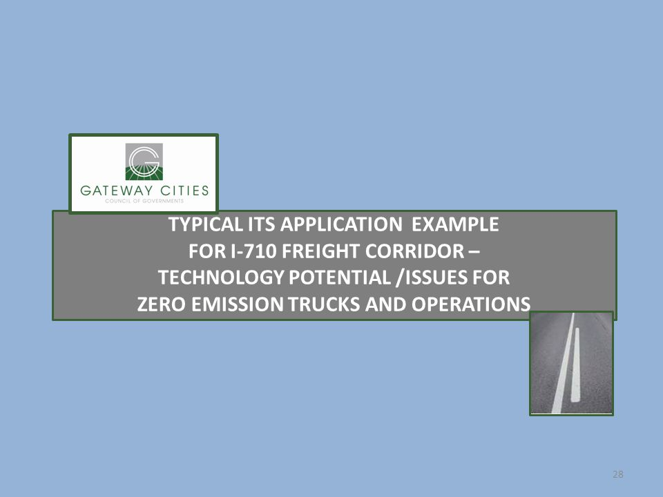 TYPICAL ITS APPLICATION EXAMPLE FOR I-710 FREIGHT CORRIDOR – TECHNOLOGY POTENTIAL /ISSUES FOR ZERO EMISSION TRUCKS AND OPERATIONS 28