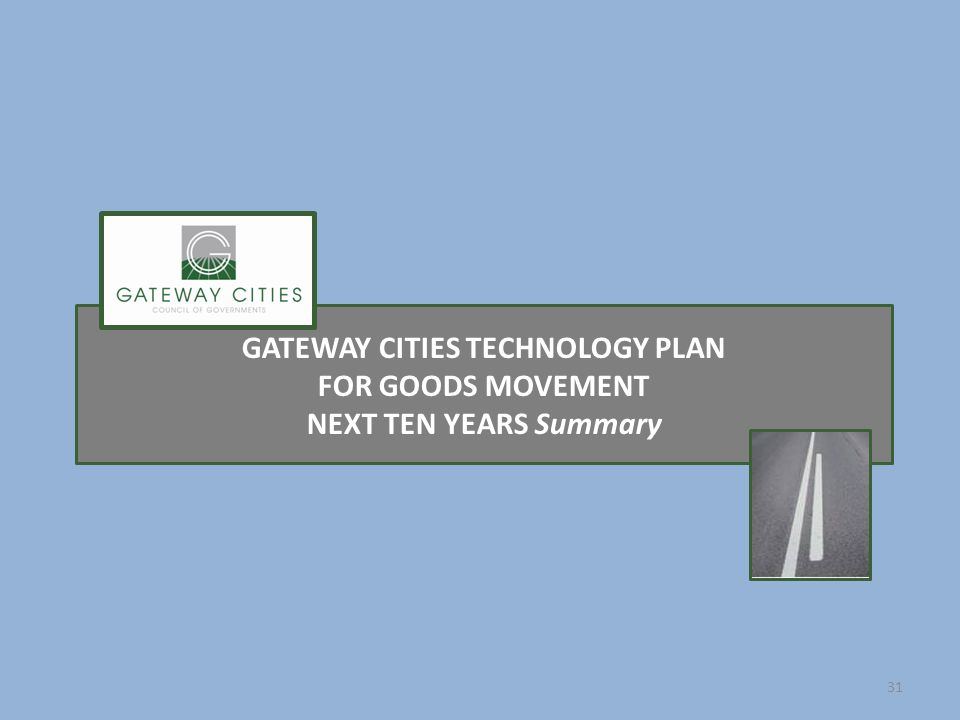 GATEWAY CITIES TECHNOLOGY PLAN FOR GOODS MOVEMENT NEXT TEN YEARS Summary 31