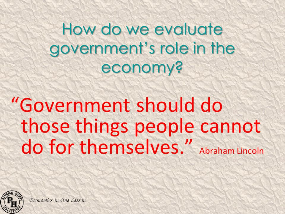 Economics in One Lesson How do we evaluate governments role in the economy? Government should do those things people cannot do for themselves. Abraham