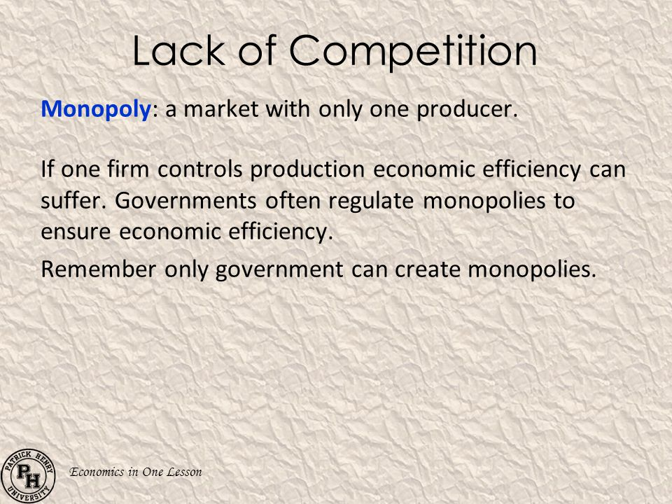 Economics in One Lesson Lack of Competition Monopoly: a market with only one producer. If one firm controls production economic efficiency can suffer.