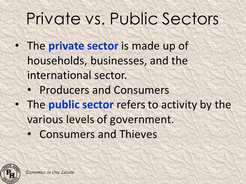 Economics in One Lesson Private vs. Public Sectors The private sector is made up of households, businesses, and the international sector. Producers an