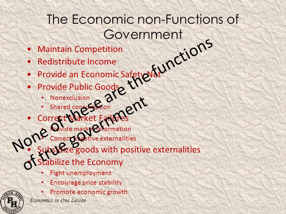 Economics in One Lesson The Economic non-Functions of Government Maintain Competition Redistribute Income Provide an Economic Safety Net Provide Publi