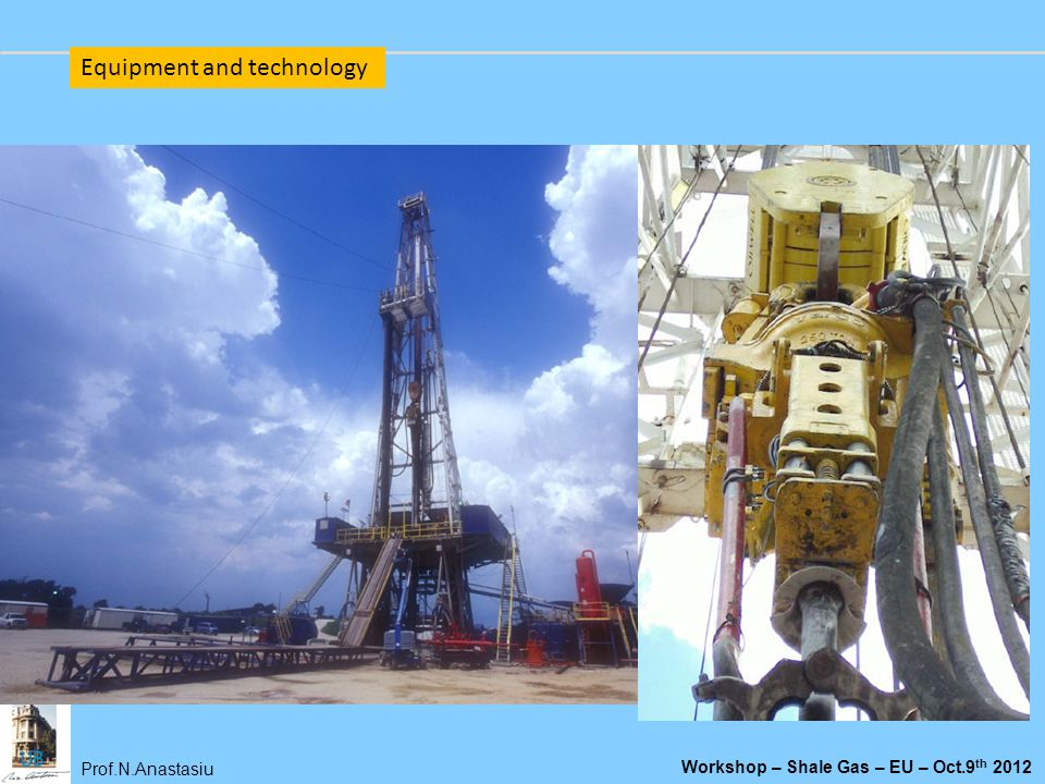 Prof.N.Anastasiu Workshop – Shale Gas – EU – Oct.9 th 2012 Equipment and technology