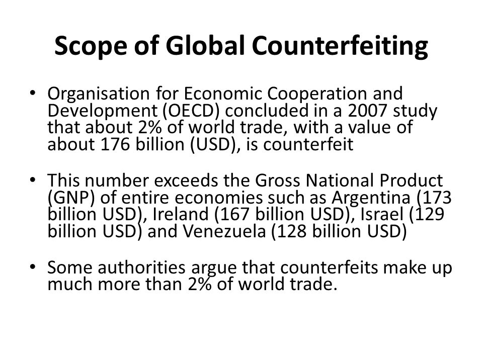 Scope of Global Counterfeiting Organisation for Economic Cooperation and Development (OECD) concluded in a 2007 study that about 2% of world trade, with a value of about 176 billion (USD), is counterfeit This number exceeds the Gross National Product (GNP) of entire economies such as Argentina (173 billion USD), Ireland (167 billion USD), Israel (129 billion USD) and Venezuela (128 billion USD) Some authorities argue that counterfeits make up much more than 2% of world trade.