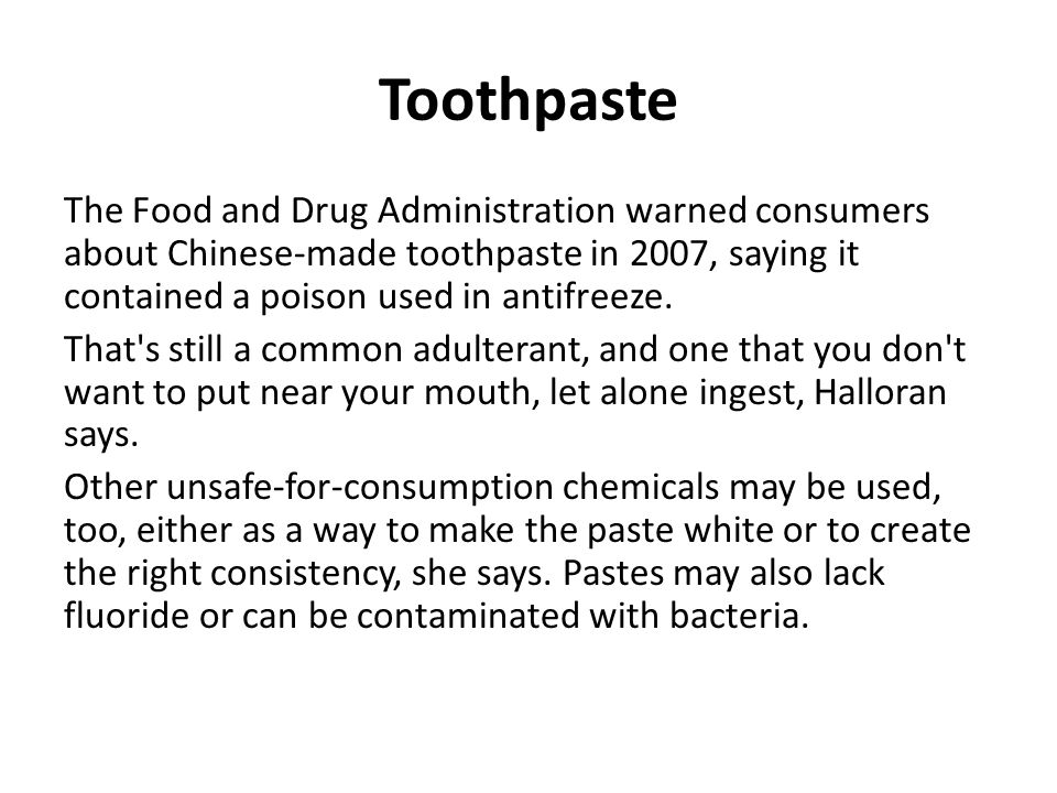 Toothpaste The Food and Drug Administration warned consumers about Chinese-made toothpaste in 2007, saying it contained a poison used in antifreeze.