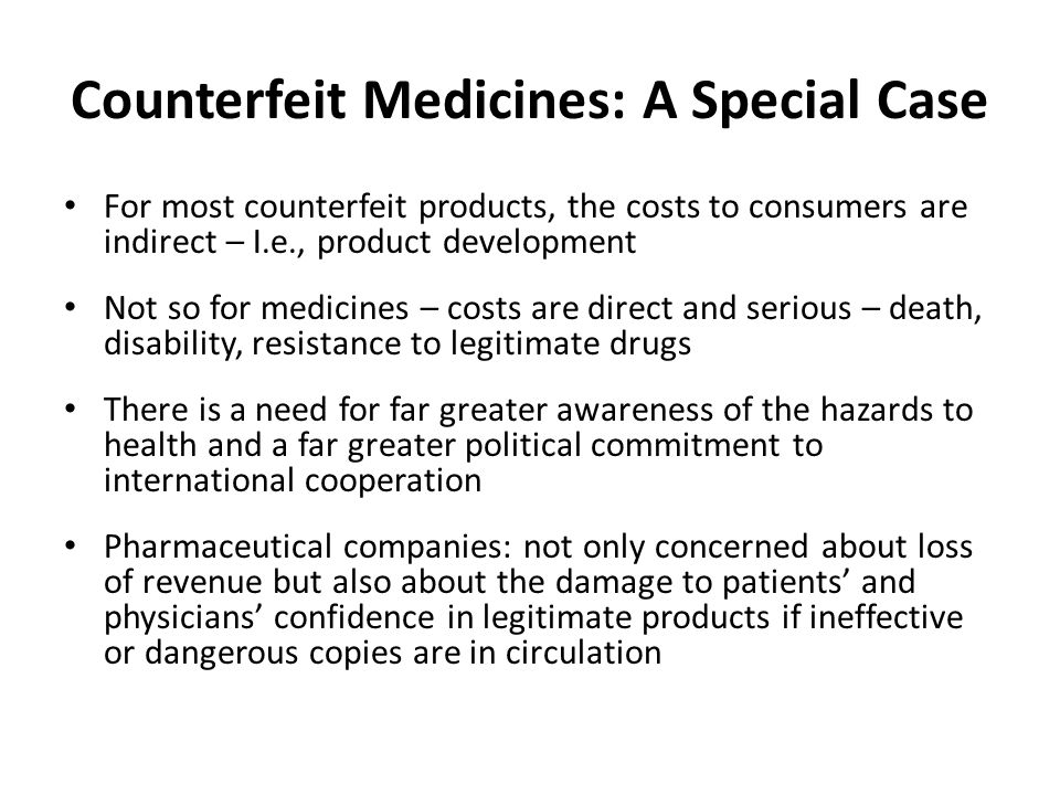 Counterfeit Medicines: A Special Case For most counterfeit products, the costs to consumers are indirect – I.e., product development Not so for medicines – costs are direct and serious – death, disability, resistance to legitimate drugs There is a need for far greater awareness of the hazards to health and a far greater political commitment to international cooperation Pharmaceutical companies: not only concerned about loss of revenue but also about the damage to patients and physicians confidence in legitimate products if ineffective or dangerous copies are in circulation