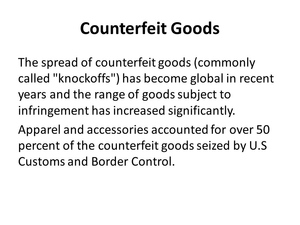 Counterfeit Goods The spread of counterfeit goods (commonly called knockoffs ) has become global in recent years and the range of goods subject to infringement has increased significantly.