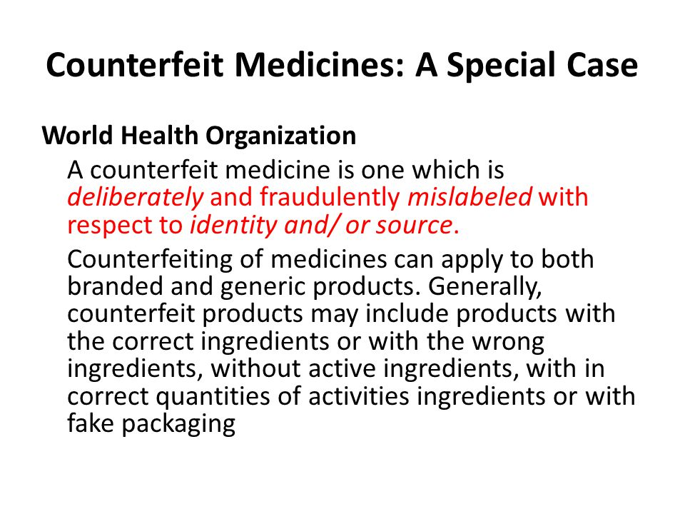 Counterfeit Medicines: A Special Case World Health Organization A counterfeit medicine is one which is deliberately and fraudulently mislabeled with respect to identity and/ or source.