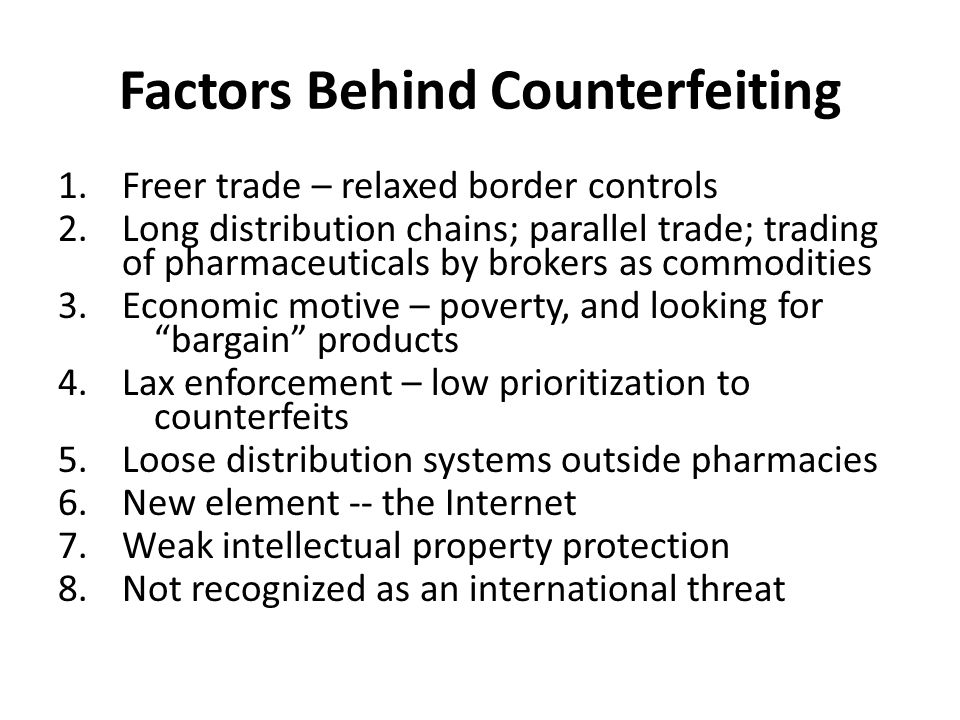 Factors Behind Counterfeiting 1.Freer trade – relaxed border controls 2.Long distribution chains; parallel trade; trading of pharmaceuticals by brokers as commodities 3.Economic motive – poverty, and looking for bargain products 4.Lax enforcement – low prioritization to counterfeits 5.Loose distribution systems outside pharmacies 6.New element -- the Internet 7.Weak intellectual property protection 8.Not recognized as an international threat