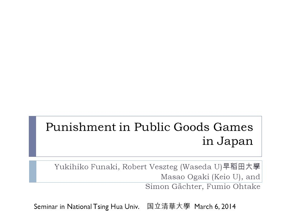 Punishment in Public Goods Games in Japan Yukihiko Funaki, Robert Veszteg (Waseda U) Masao Ogaki (Keio U), and Simon Gächter, Fumio Ohtake Seminar in
