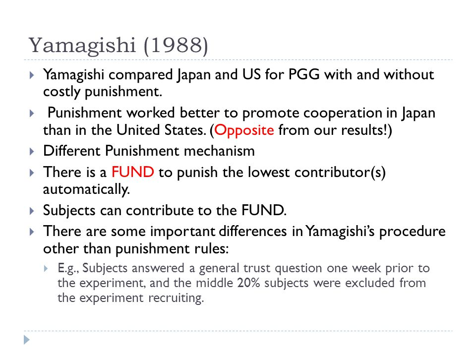 Yamagishi (1988) Yamagishi compared Japan and US for PGG with and without costly punishment. Punishment worked better to promote cooperation in Japan