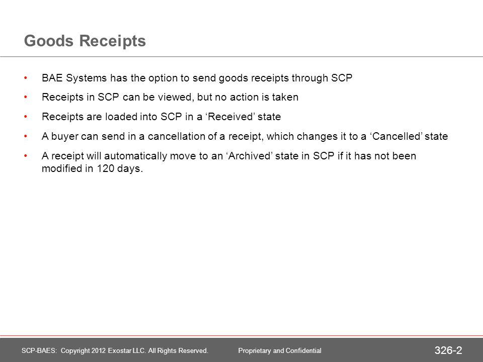 Goods Receipts BAE Systems has the option to send goods receipts through SCP Receipts in SCP can be viewed, but no action is taken Receipts are loaded into SCP in a Received state A buyer can send in a cancellation of a receipt, which changes it to a Cancelled state A receipt will automatically move to an Archived state in SCP if it has not been modified in 120 days.
