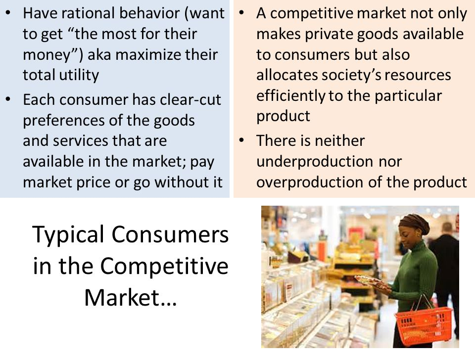 Typical Consumers in the Competitive Market… Have rational behavior (want to get the most for their money) aka maximize their total utility Each consumer has clear-cut preferences of the goods and services that are available in the market; pay market price or go without it A competitive market not only makes private goods available to consumers but also allocates societys resources efficiently to the particular product There is neither underproduction nor overproduction of the product