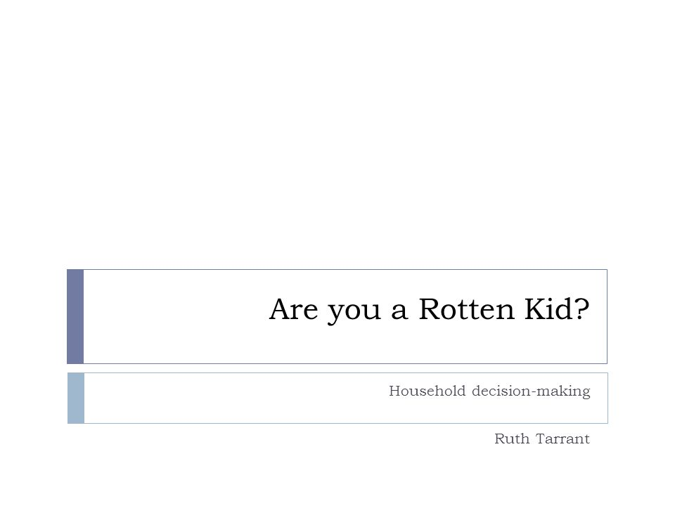 Are you a Rotten Kid Household decision-making Ruth Tarrant