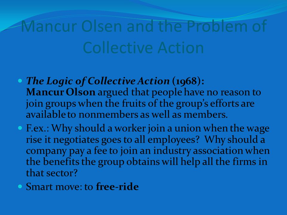 Mancur Olsen and the Problem of Collective Action The Logic of Collective Action (1968): Mancur Olson argued that people have no reason to join groups when the fruits of the groups efforts are available to nonmembers as well as members.