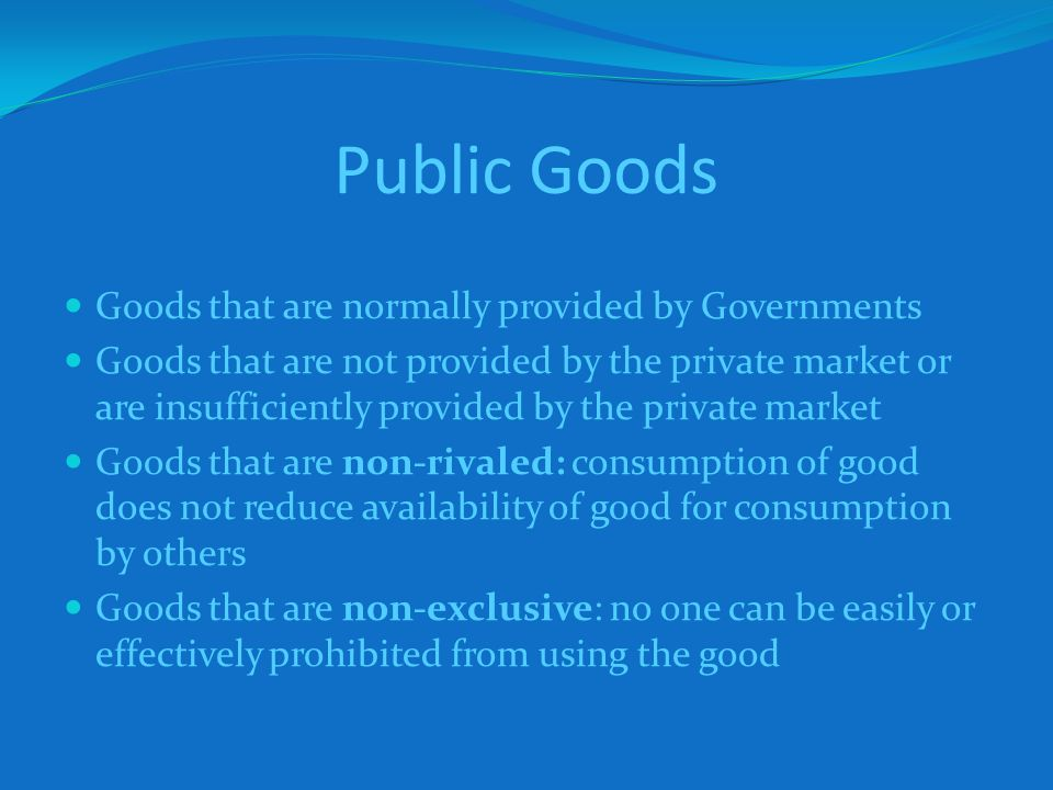 Public Goods Goods that are normally provided by Governments Goods that are not provided by the private market or are insufficiently provided by the private market Goods that are non-rivaled: consumption of good does not reduce availability of good for consumption by others Goods that are non-exclusive: no one can be easily or effectively prohibited from using the good
