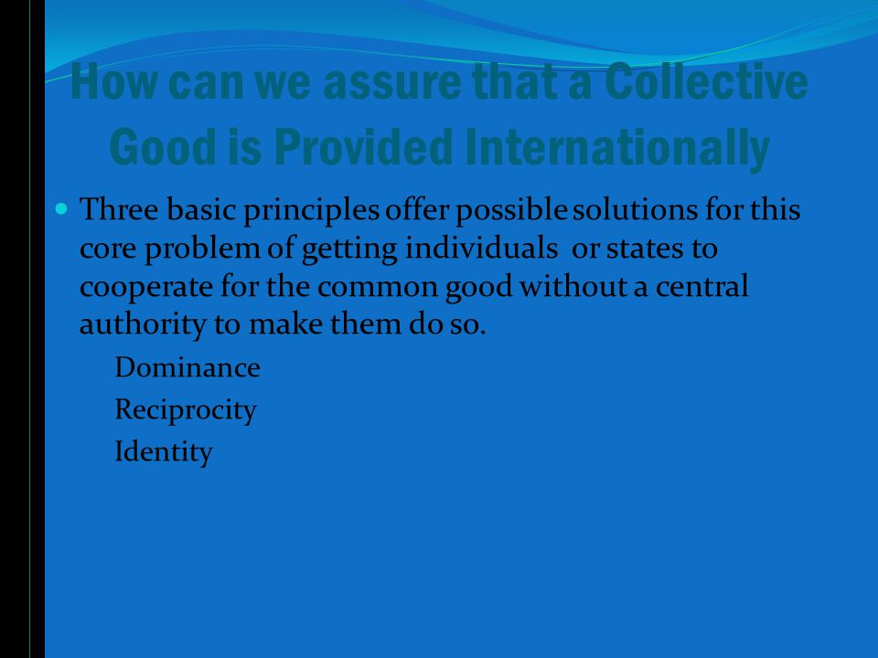 How can we assure that a Collective Good is Provided Internationally Three basic principles offer possible solutions for this core problem of getting individuals or states to cooperate for the common good without a central authority to make them do so.