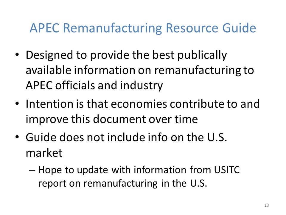 APEC Remanufacturing Resource Guide Designed to provide the best publically available information on remanufacturing to APEC officials and industry Intention is that economies contribute to and improve this document over time Guide does not include info on the U.S.