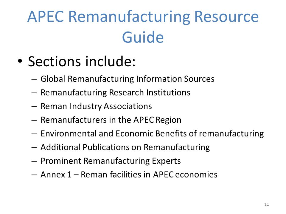 APEC Remanufacturing Resource Guide Sections include: – Global Remanufacturing Information Sources – Remanufacturing Research Institutions – Reman Industry Associations – Remanufacturers in the APEC Region – Environmental and Economic Benefits of remanufacturing – Additional Publications on Remanufacturing – Prominent Remanufacturing Experts – Annex 1 – Reman facilities in APEC economies 11