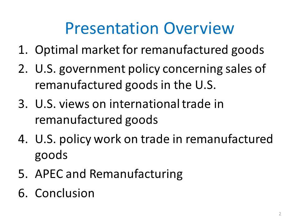 Presentation Overview 1.Optimal market for remanufactured goods 2.U.S. government policy concerning sales of remanufactured goods in the U.S. 3.U.S. v
