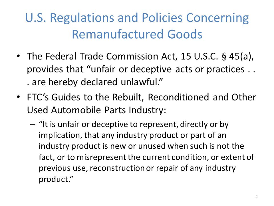 U.S. Regulations and Policies Concerning Remanufactured Goods The Federal Trade Commission Act, 15 U.S.C. § 45(a), provides that unfair or deceptive a