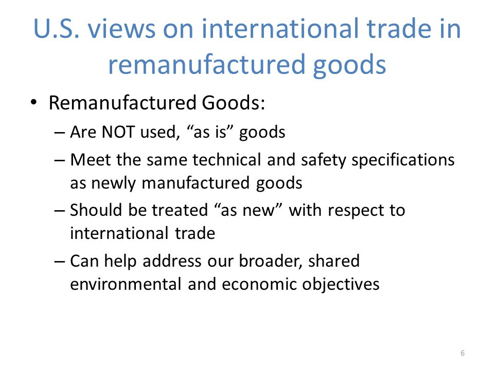 U.S. views on international trade in remanufactured goods Remanufactured Goods: – Are NOT used, as is goods – Meet the same technical and safety speci