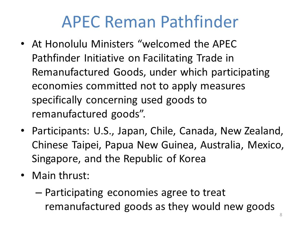 APEC Reman Pathfinder At Honolulu Ministers welcomed the APEC Pathfinder Initiative on Facilitating Trade in Remanufactured Goods, under which participating economies committed not to apply measures specifically concerning used goods to remanufactured goods.