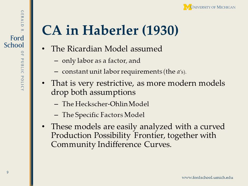 www.fordschool.umich.edu CA in Haberler (1930) 10 CA is still easily defined in terms opportunity cost, which is measured by relative autarky prices, : A country has comparative advantage in the good whose autarky price, relative to the other good, is lower than in the other country.