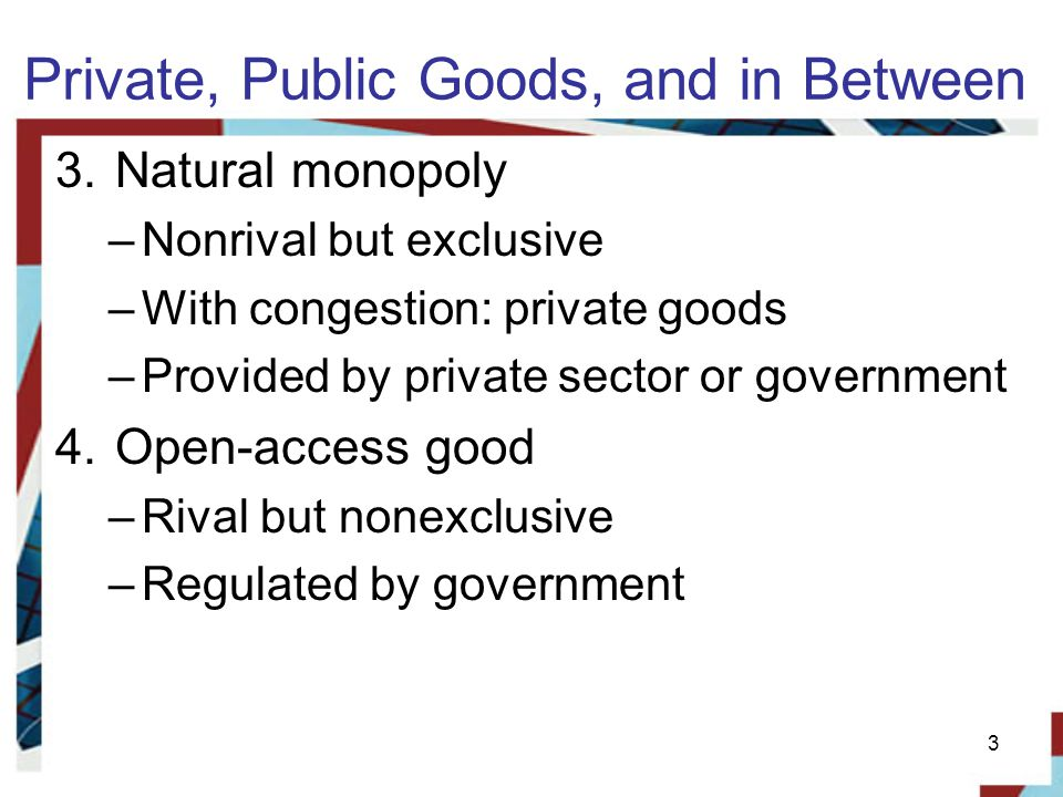 Private, Public Goods, and in Between 3.Natural monopoly –Nonrival but exclusive –With congestion: private goods –Provided by private sector or government 4.Open-access good –Rival but nonexclusive –Regulated by government 3