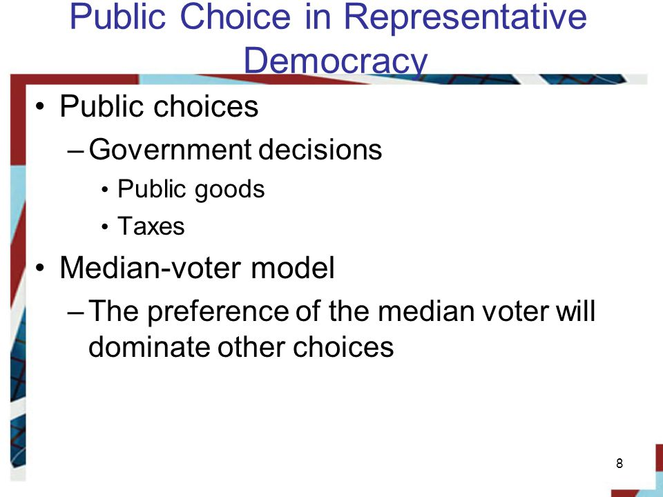 Public Choice in Representative Democracy Public choices –Government decisions Public goods Taxes Median-voter model –The preference of the median voter will dominate other choices 8
