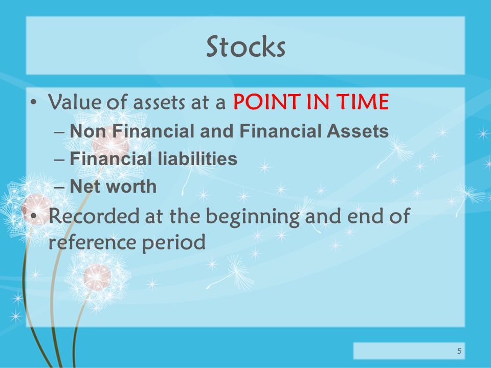 Stocks Value of assets at a POINT IN TIME –Non Financial and Financial Assets –Financial liabilities –Net worth Recorded at the beginning and end of reference period 5