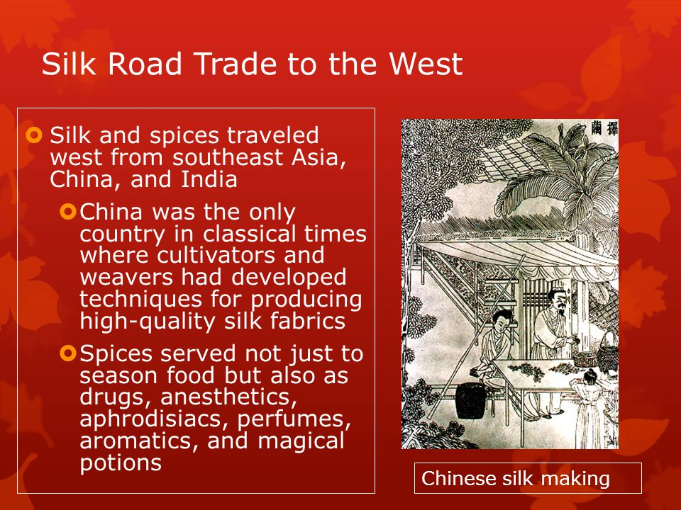 Silk Road Trade to the West Silk and spices traveled west from southeast Asia, China, and India China was the only country in classical times where cultivators and weavers had developed techniques for producing high-quality silk fabrics Spices served not just to season food but also as drugs, anesthetics, aphrodisiacs, perfumes, aromatics, and magical potions Chinese silk making
