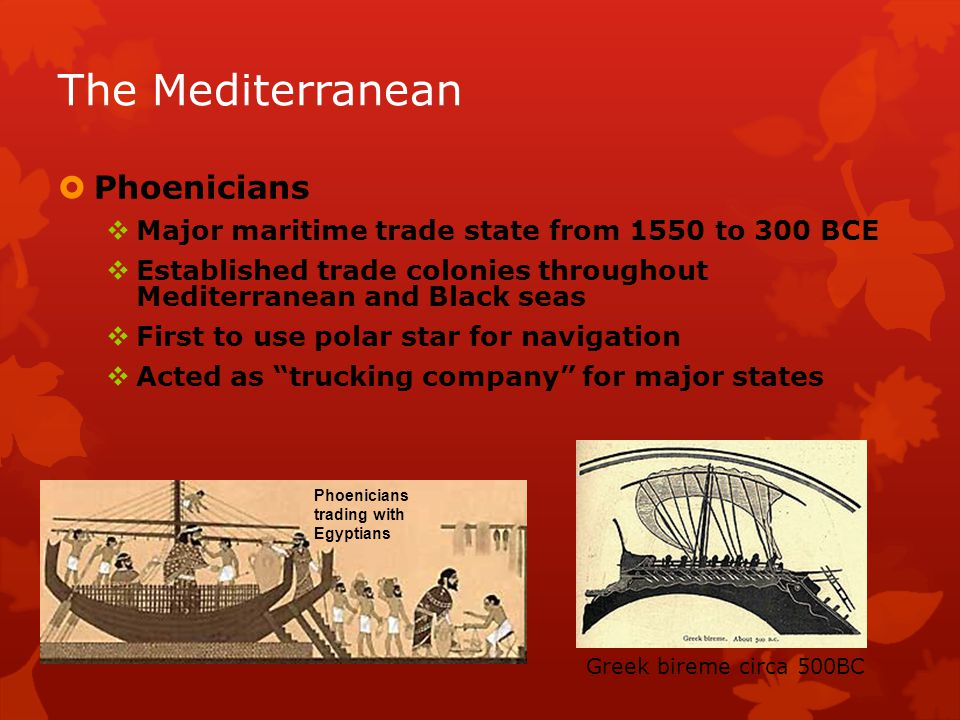 Phoenicians Major maritime trade state from 1550 to 300 BCE Established trade colonies throughout Mediterranean and Black seas First to use polar star for navigation Acted as trucking company for major states Phoenicians trading with Egyptians The Mediterranean Greek bireme circa 500BC