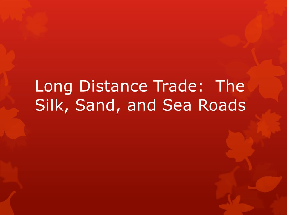 Long Distance Trade: The Silk, Sand, and Sea Roads