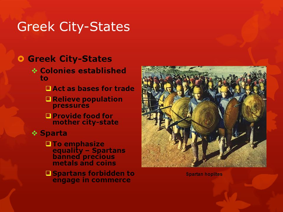 Greek City-States Colonies established to Act as bases for trade Relieve population pressures Provide food for mother city-state Sparta To emphasize equality – Spartans banned precious metals and coins Spartans forbidden to engage in commerce Spartan hoplites Greek City-States