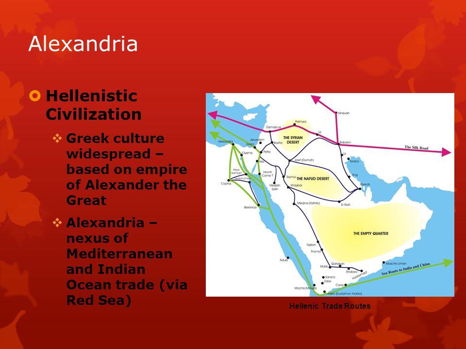 Hellenistic Civilization Greek culture widespread – based on empire of Alexander the Great Alexandria – nexus of Mediterranean and Indian Ocean trade (via Red Sea) Hellenic Trade Routes Alexandria