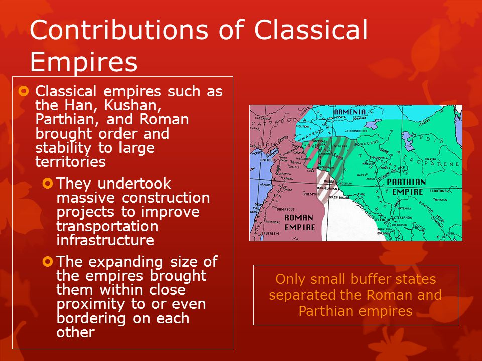 Contributions of Classical Empires Classical empires such as the Han, Kushan, Parthian, and Roman brought order and stability to large territories They undertook massive construction projects to improve transportation infrastructure The expanding size of the empires brought them within close proximity to or even bordering on each other Only small buffer states separated the Roman and Parthian empires