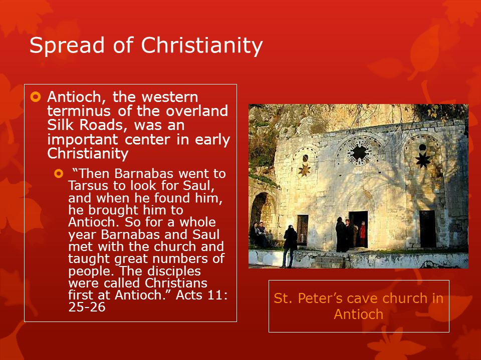 Spread of Christianity Antioch, the western terminus of the overland Silk Roads, was an important center in early Christianity Then Barnabas went to Tarsus to look for Saul, and when he found him, he brought him to Antioch.