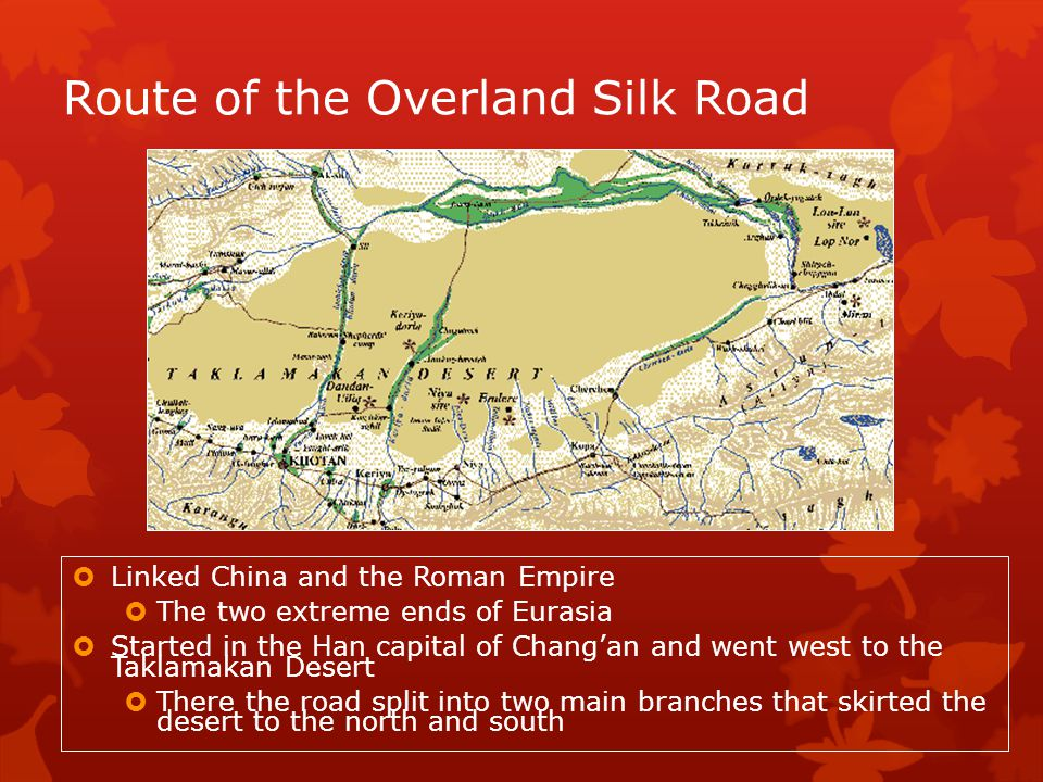 Route of the Overland Silk Road Linked China and the Roman Empire The two extreme ends of Eurasia Started in the Han capital of Changan and went west to the Taklamakan Desert There the road split into two main branches that skirted the desert to the north and south