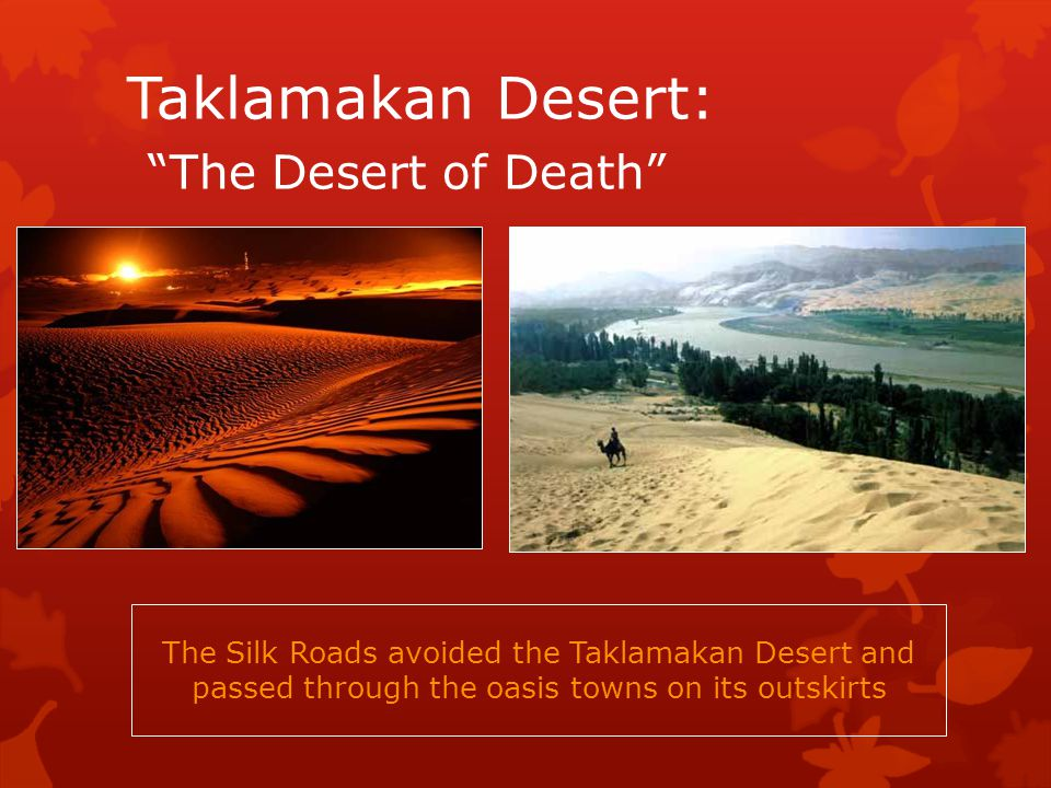 Taklamakan Desert: The Desert of Death The Silk Roads avoided the Taklamakan Desert and passed through the oasis towns on its outskirts