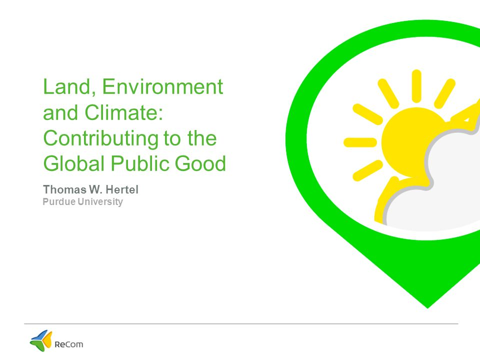 The Role of Global Public Goods Public goods benefit all, yet they will generally not be provided in the absence of public intervention Some key public goods associated with land use: –Tools for climate adaptation in low income countries: Significant climate change is inevitable given momentum in atmospheric and economic systems Scientists are likely understating the adverse impacts of climate change on agriculture in tropics Many scientists are likely overstating the potential for adaptation in the low income tropical countries