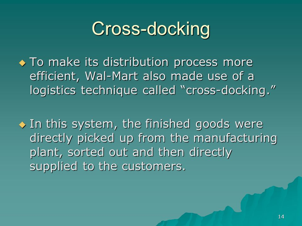 14 Cross-docking To make its distribution process more efficient, Wal-Mart also made use of a logistics technique called cross-docking.