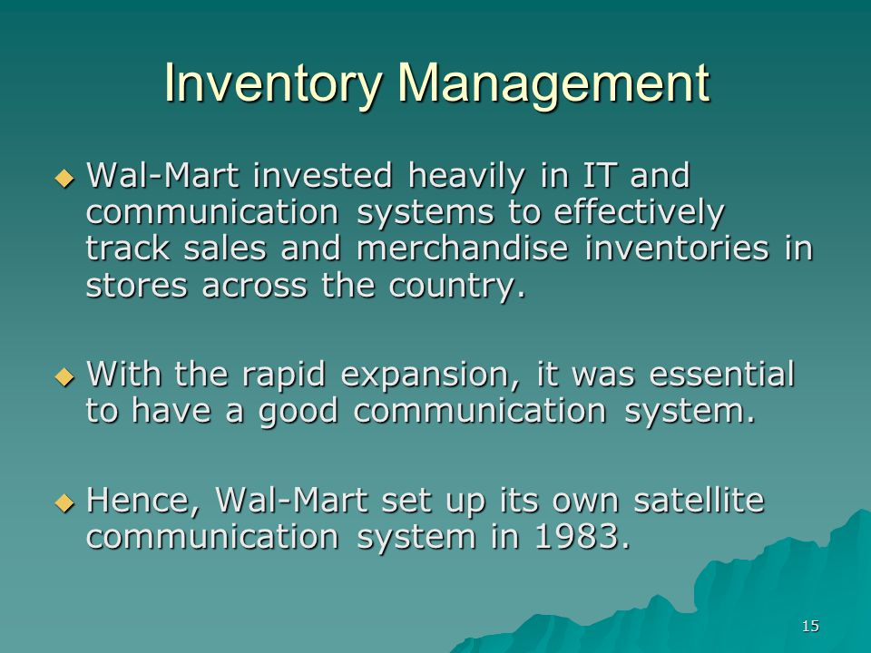 15 Inventory Management Wal-Mart invested heavily in IT and communication systems to effectively track sales and merchandise inventories in stores across the country.