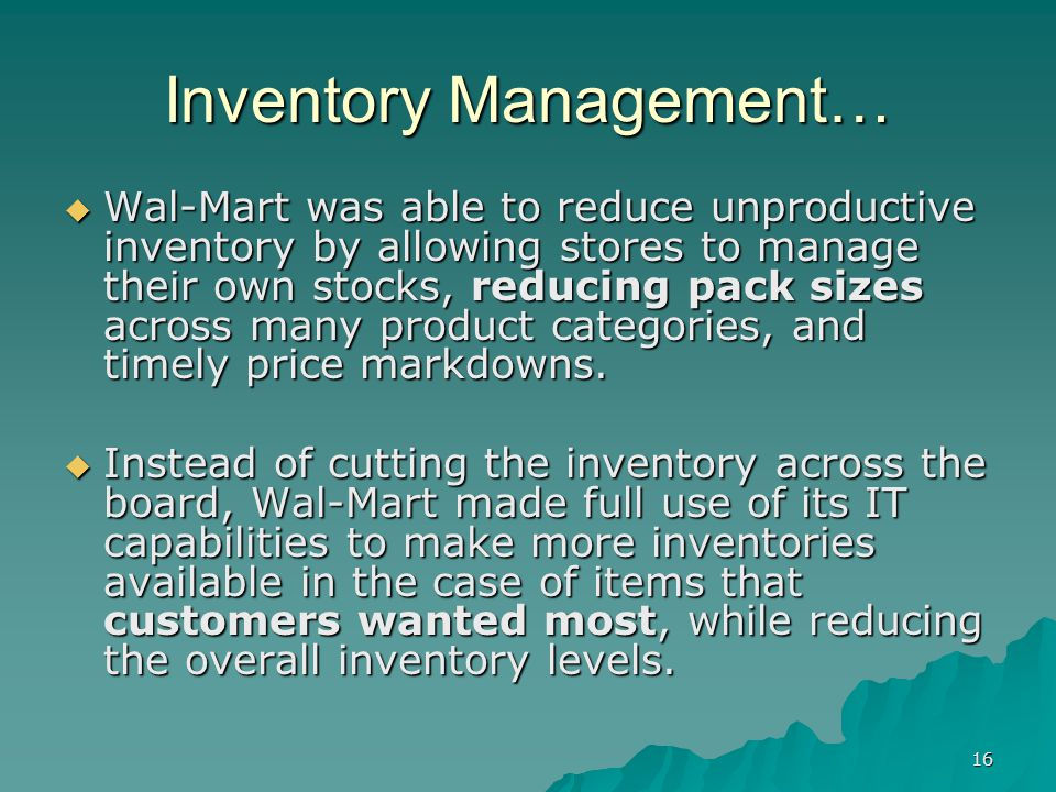 16 Inventory Management… Wal-Mart was able to reduce unproductive inventory by allowing stores to manage their own stocks, reducing pack sizes across many product categories, and timely price markdowns.