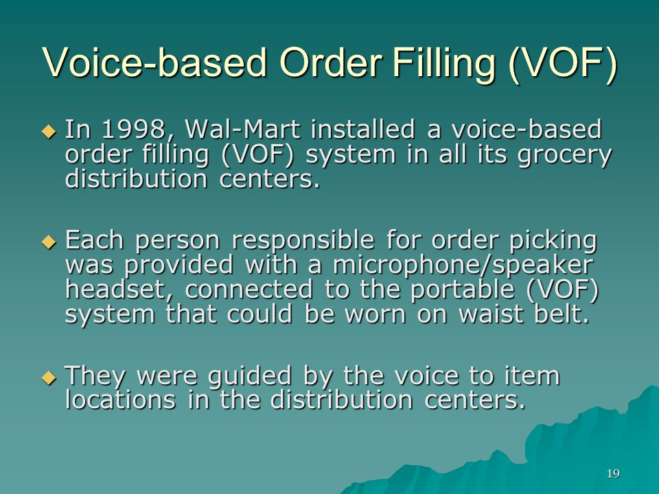19 Voice-based Order Filling (VOF) In 1998, Wal-Mart installed a voice-based order filling (VOF) system in all its grocery distribution centers.